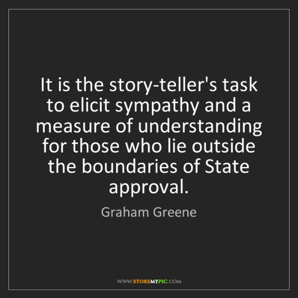 Graham Greene: It is the story-teller's task to elicit sympathy and...