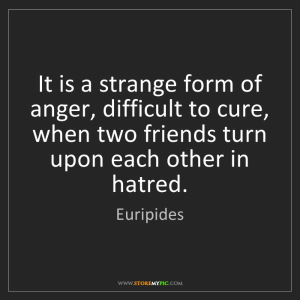 Euripides: It is a strange form of anger, difficult to cure, when...
