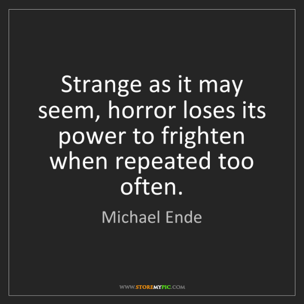 Michael Ende: Strange as it may seem, horror loses its power to frighten...