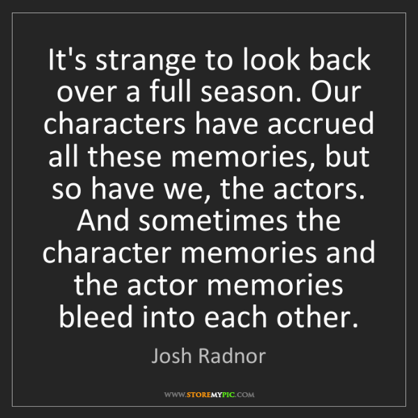 Josh Radnor: It's strange to look back over a full season. Our characters...