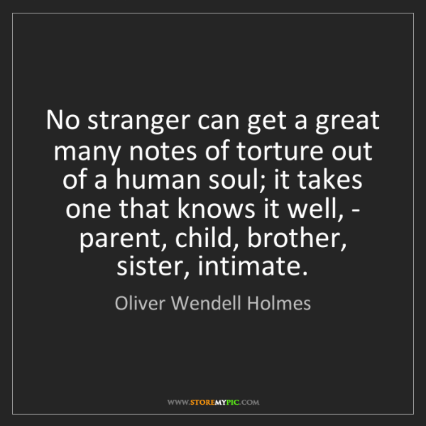Oliver Wendell Holmes: No stranger can get a great many notes of torture out...