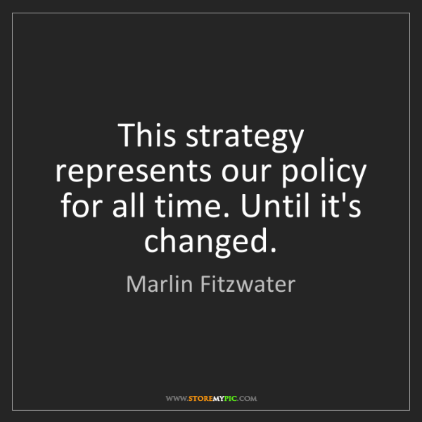 Marlin Fitzwater: This strategy represents our policy for all time. Until...