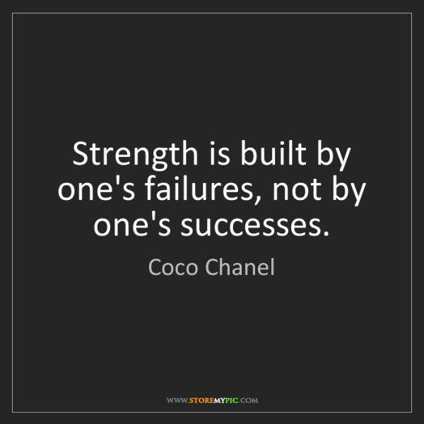 Coco Chanel: Strength is built by one's failures, not by one's successes.
