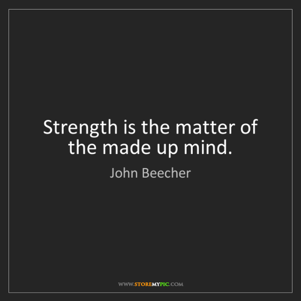 John Beecher: Strength is the matter of the made up mind.