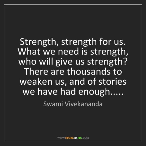 Swami Vivekananda: Strength, strength for us. What we need is strength,...