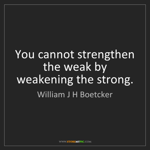 William J H Boetcker: You cannot strengthen the weak by weakening the strong.