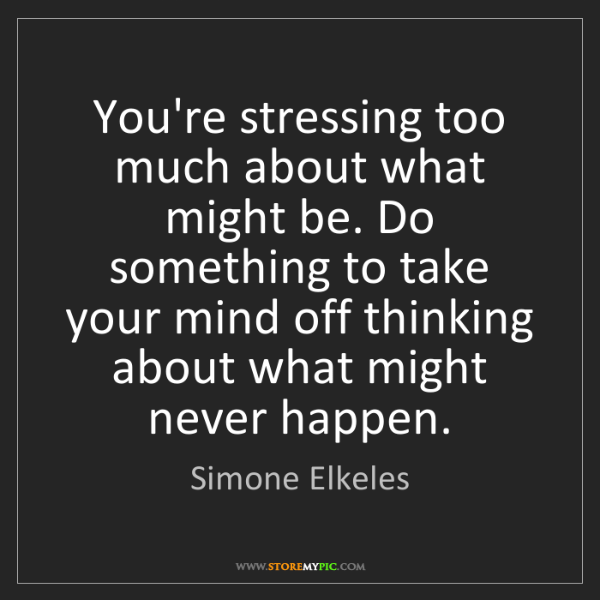 Simone Elkeles: You're stressing too much about what might be. Do something...