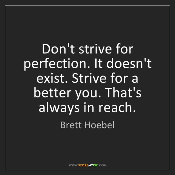 Brett Hoebel: Don't strive for perfection. It doesn't exist. Strive...