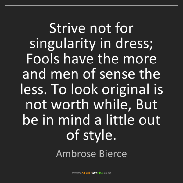 Ambrose Bierce: Strive not for singularity in dress; Fools have the more...