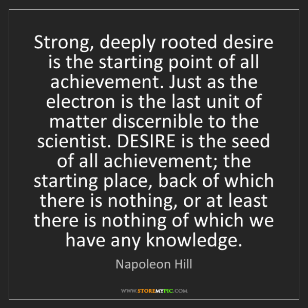 Napoleon Hill: Strong, deeply rooted desire is the starting point of...