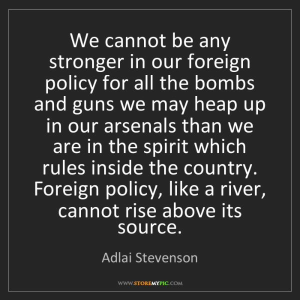 Adlai Stevenson: We cannot be any stronger in our foreign policy for all...