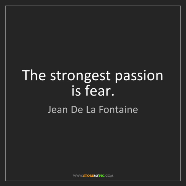 Jean De La Fontaine: The strongest passion is fear.