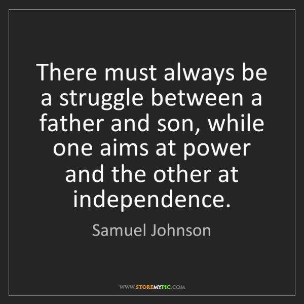 Samuel Johnson: There must always be a struggle between a father and...