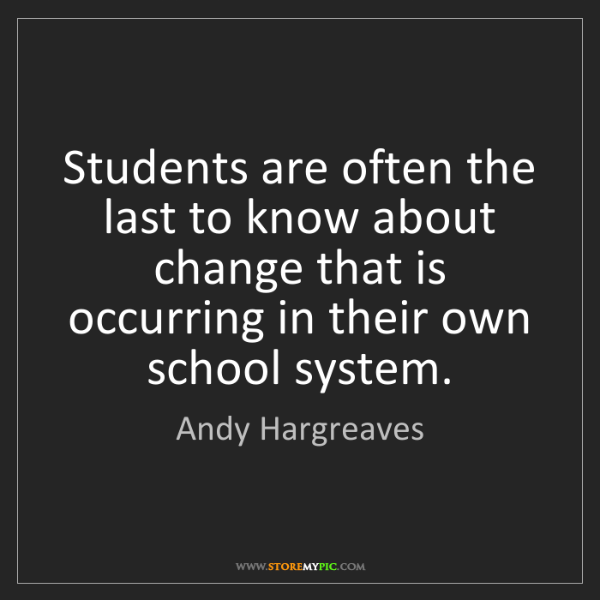 Andy Hargreaves: Students are often the last to know about change that...