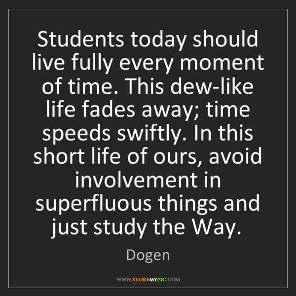 Dogen: Students today should live fully every moment of time....