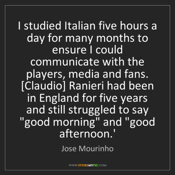 Jose Mourinho: I studied Italian five hours a day for many months to...