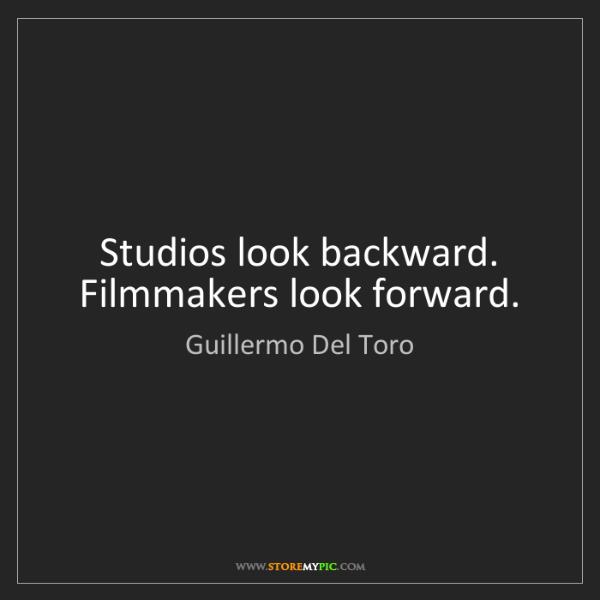 Guillermo Del Toro: Studios look backward. Filmmakers look forward.