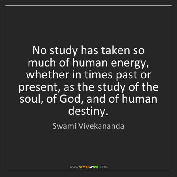 Swami Vivekananda: No study has taken so much of human energy, whether in...