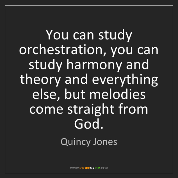Quincy Jones: You can study orchestration, you can study harmony and...
