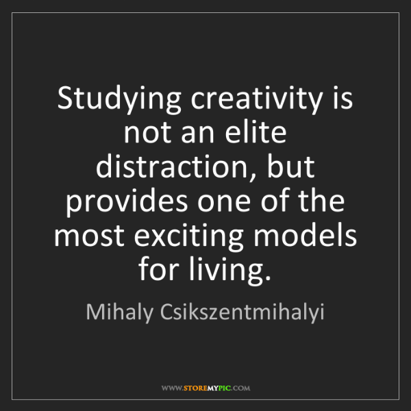 Mihaly Csikszentmihalyi: Studying creativity is not an elite distraction, but...