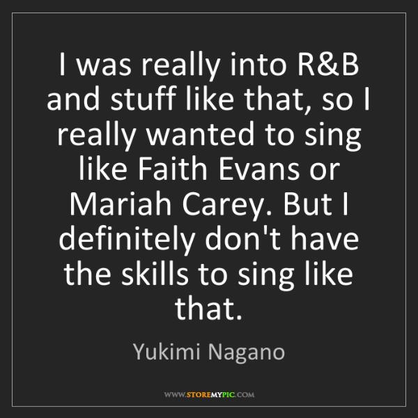 Yukimi Nagano: I was really into R&B and stuff like that, so I really...