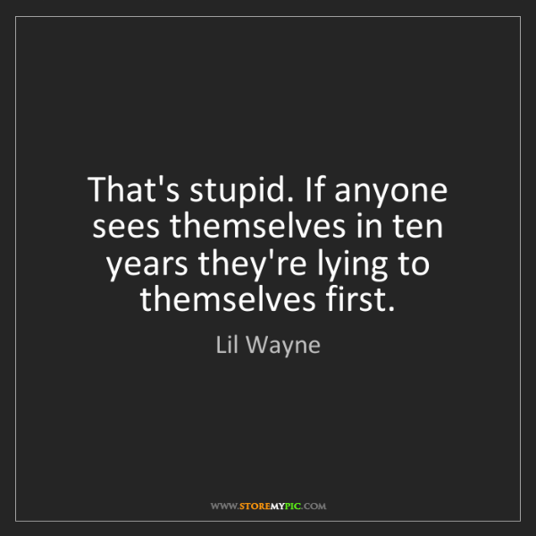 Lil Wayne: That's stupid. If anyone sees themselves in ten years...