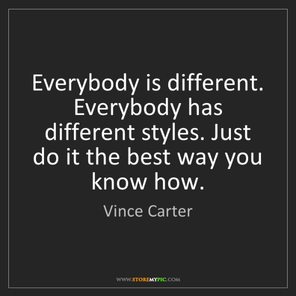 Vince Carter: Everybody is different. Everybody has different styles....