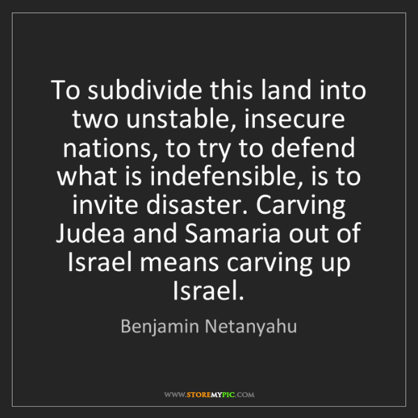 Benjamin Netanyahu: To subdivide this land into two unstable, insecure nations,...