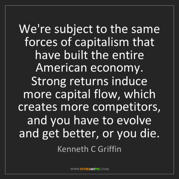 Kenneth C Griffin: We're subject to the same forces of capitalism that have...