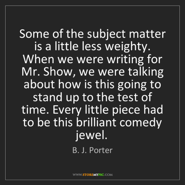B. J. Porter: Some of the subject matter is a little less weighty....