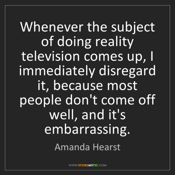 Amanda Hearst: Whenever the subject of doing reality television comes...