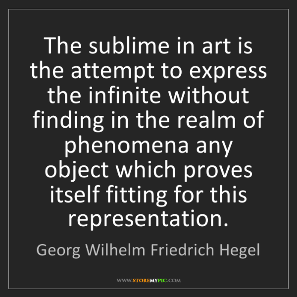 Georg Wilhelm Friedrich Hegel: The sublime in art is the attempt to express the infinite...