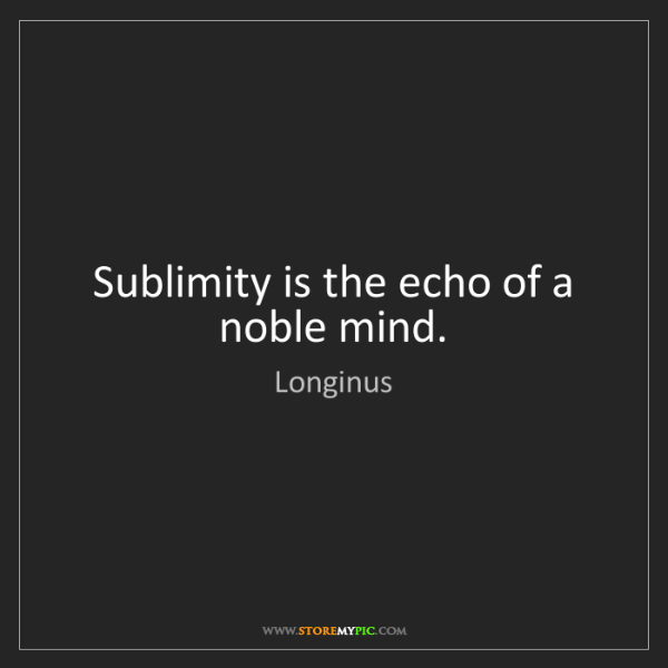 Longinus: Sublimity is the echo of a noble mind.
