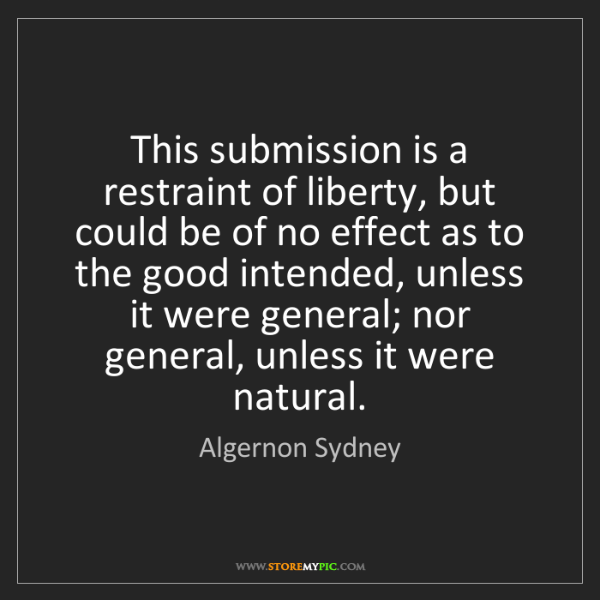Algernon Sydney: This submission is a restraint of liberty, but could...
