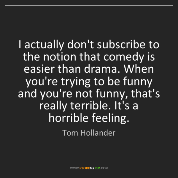 Tom Hollander: I actually don't subscribe to the notion that comedy...