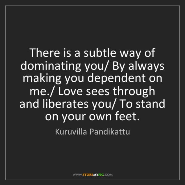 Kuruvilla Pandikattu: There is a subtle way of dominating you/ By always making...