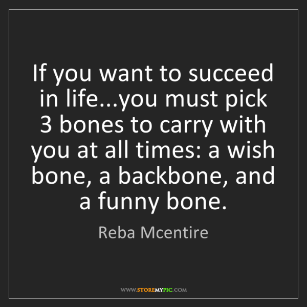 Reba Mcentire: If you want to succeed in life...you must pick 3 bones...