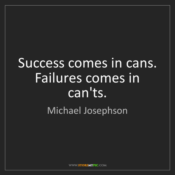 Michael Josephson: Success comes in cans. Failures comes in can'ts.