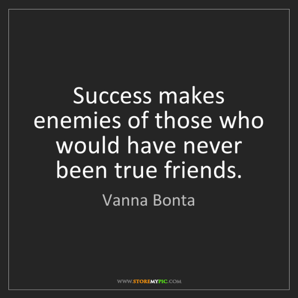 Vanna Bonta: Success makes enemies of those who would have never been...