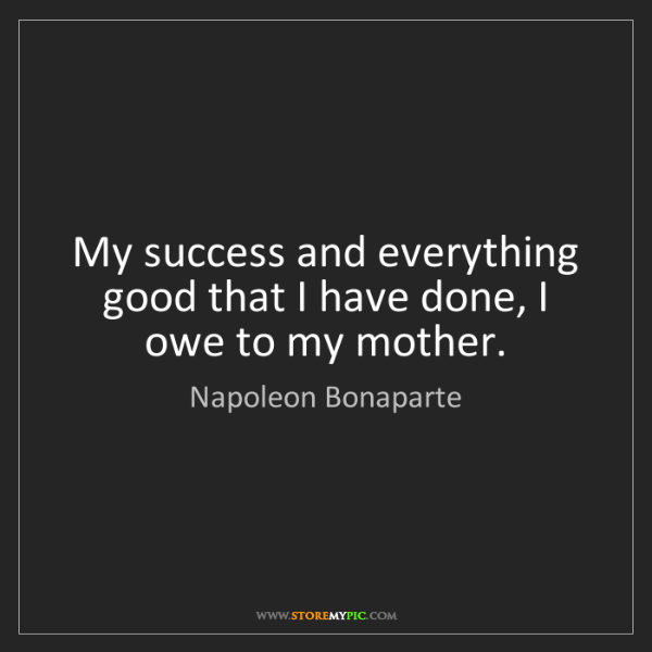 Napoleon Bonaparte: My success and everything good that I have done, I owe...