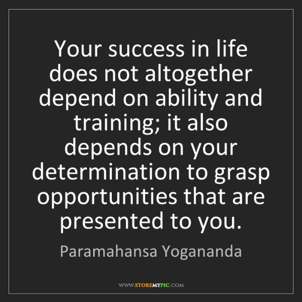 Paramahansa Yogananda: Your success in life does not altogether depend on ability...