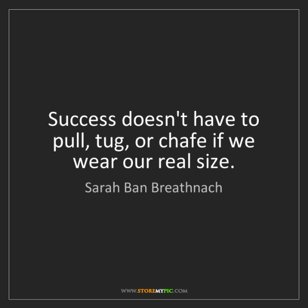 Sarah Ban Breathnach: Success doesn't have to pull, tug, or chafe if we wear...