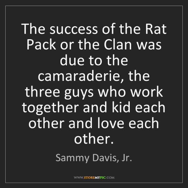 Sammy Davis, Jr.: The success of the Rat Pack or the Clan was due to the...
