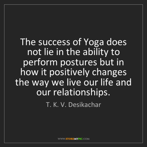 T. K. V. Desikachar: The success of Yoga does not lie in the ability to perform...