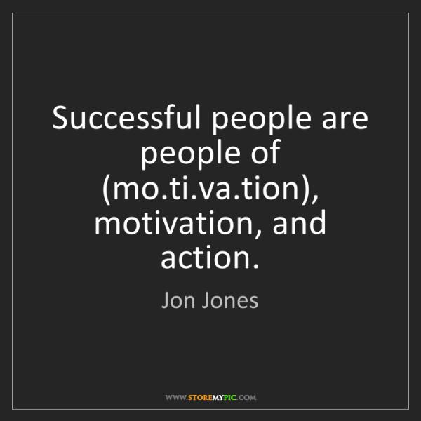 Jon Jones: Successful people are people of (mo.ti.va.tion), motivation,...