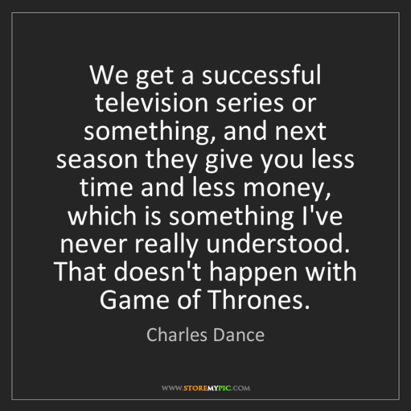 Charles Dance: We get a successful television series or something, and...
