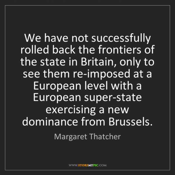 Margaret Thatcher: We have not successfully rolled back the frontiers of...