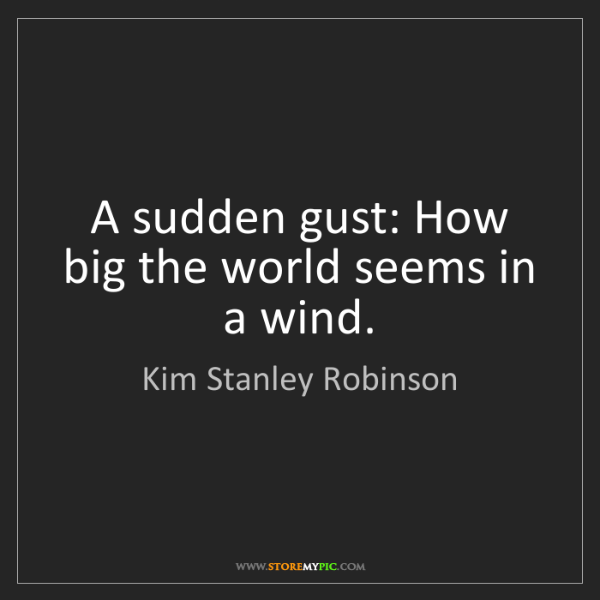 Kim Stanley Robinson: A sudden gust: How big the world seems in a wind.