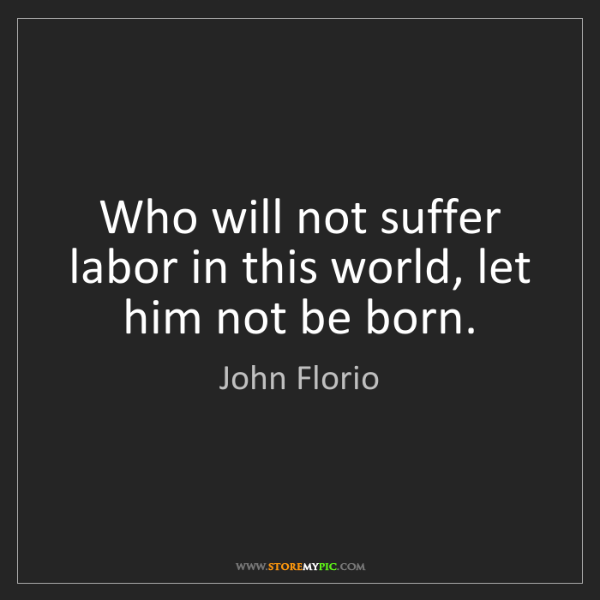 John Florio: Who will not suffer labor in this world, let him not...
