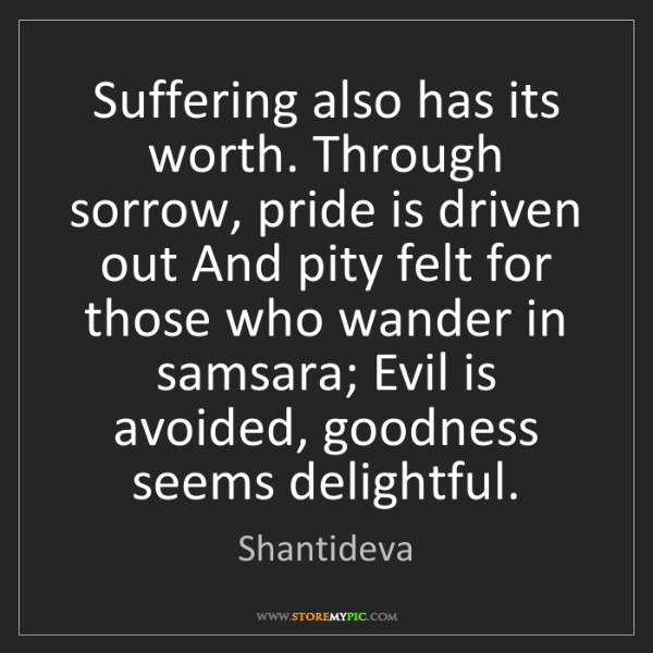 Shantideva: Suffering also has its worth. Through sorrow, pride is...